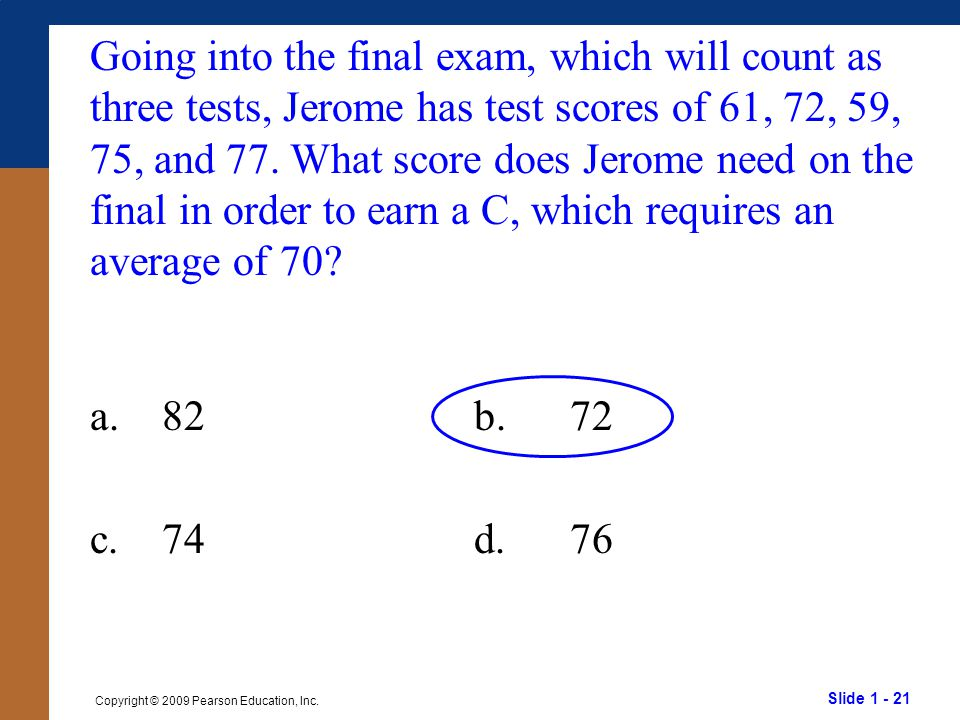 Slide 1 - 21 Copyright © 2009 Pearson Education, Inc. Going into the final exam, which will count as three tests, Jerome has test scores of 61, 72, 59