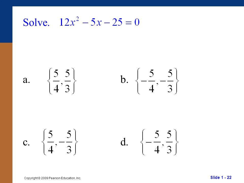 Slide 1 - 22 Copyright © 2009 Pearson Education, Inc. Solve. a.b. c.d.