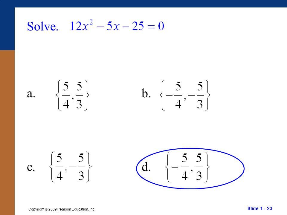 Slide 1 - 23 Copyright © 2009 Pearson Education, Inc. Solve. a.b. c.d.