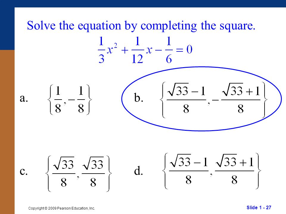 Slide 1 - 27 Copyright © 2009 Pearson Education, Inc. Solve the equation by completing the square. a.b. c.d.