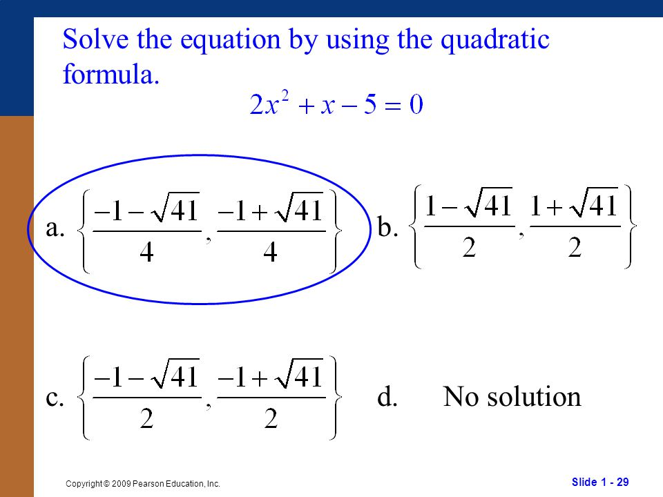 Slide 1 - 29 Copyright © 2009 Pearson Education, Inc. Solve the equation by using the quadratic formula. a.b. c.d.No solution