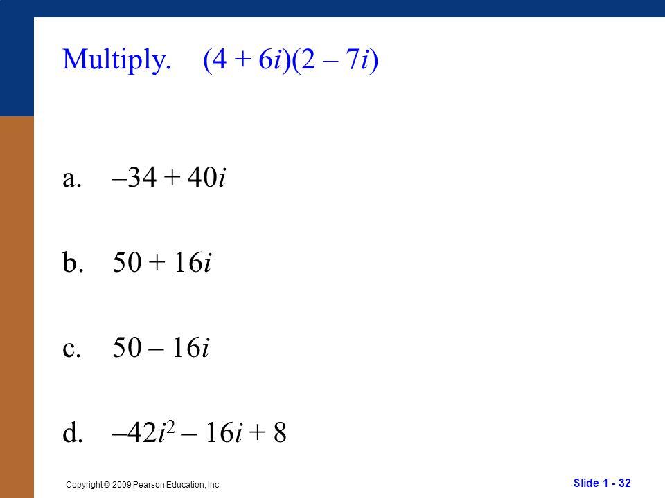 Slide 1 - 32 Copyright © 2009 Pearson Education, Inc. Multiply. (4 + 6i)(2 – 7i) a.–34 + 40i b.50 + 16i c.50 – 16i d.–42i 2 – 16i + 8