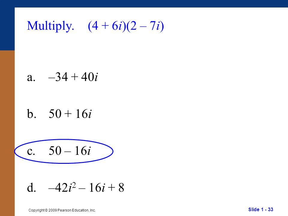 Slide 1 - 33 Copyright © 2009 Pearson Education, Inc. Multiply. (4 + 6i)(2 – 7i) a.–34 + 40i b.50 + 16i c.50 – 16i d.–42i 2 – 16i + 8