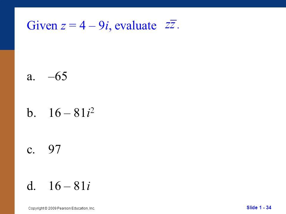 Slide 1 - 34 Copyright © 2009 Pearson Education, Inc. Given z = 4 – 9i, evaluate a.–65 b.16 – 81i 2 c.97 d.16 – 81i