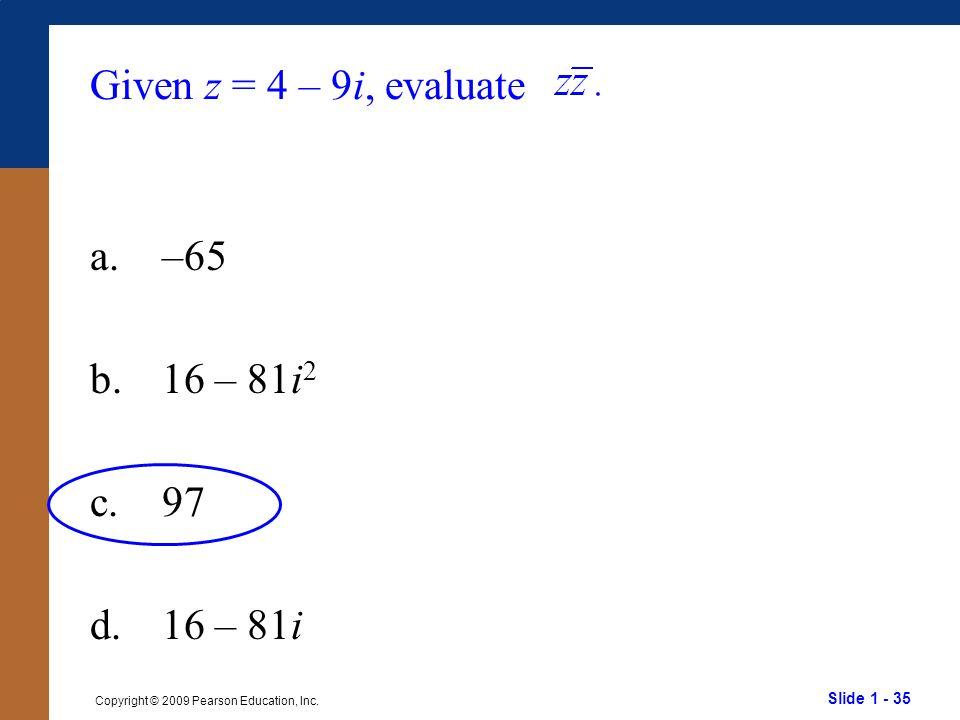 Slide 1 - 35 Copyright © 2009 Pearson Education, Inc. Given z = 4 – 9i, evaluate a.–65 b.16 – 81i 2 c.97 d.16 – 81i