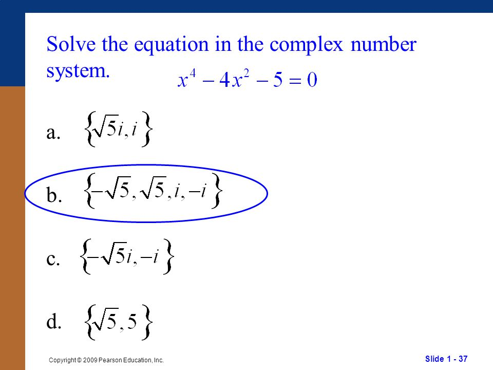 Slide 1 - 37 Copyright © 2009 Pearson Education, Inc. Solve the equation in the complex number system. a. b. c. d.