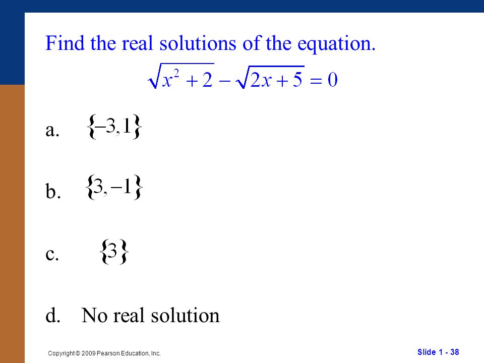 Slide 1 - 38 Copyright © 2009 Pearson Education, Inc. Find the real solutions of the equation. a. b. c. d.No real solution