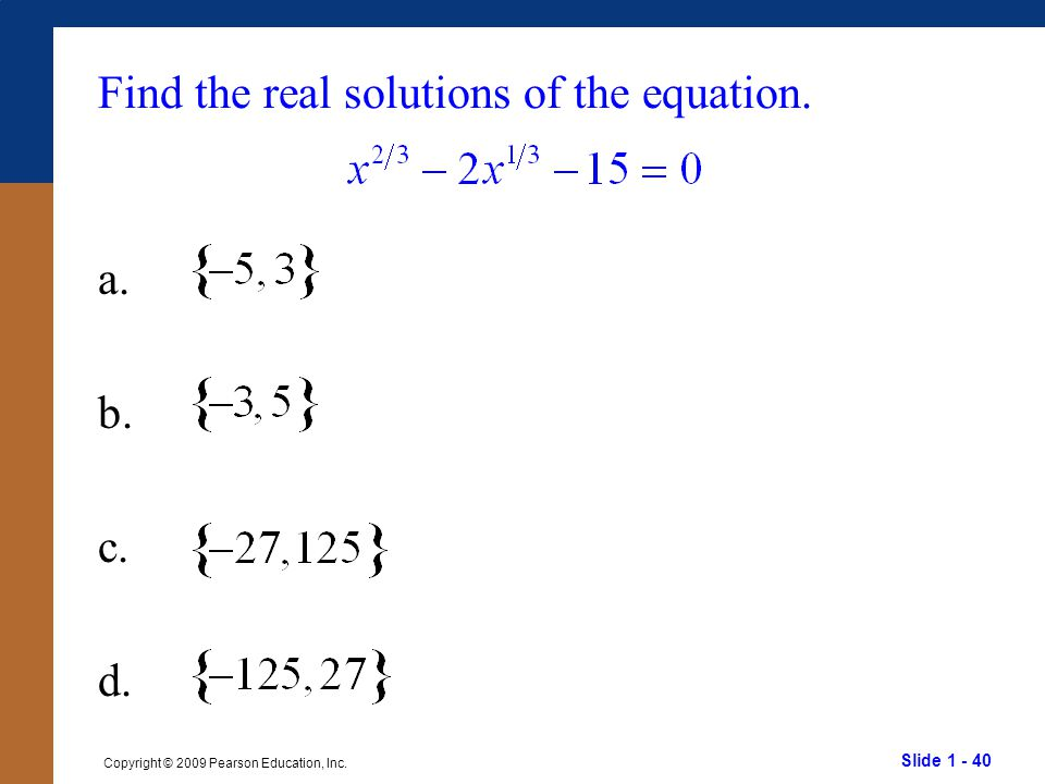 Slide 1 - 40 Copyright © 2009 Pearson Education, Inc. Find the real solutions of the equation. a. b. c. d.