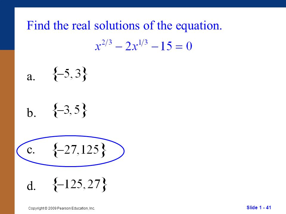Slide 1 - 41 Copyright © 2009 Pearson Education, Inc. Find the real solutions of the equation. a. b. c. d.