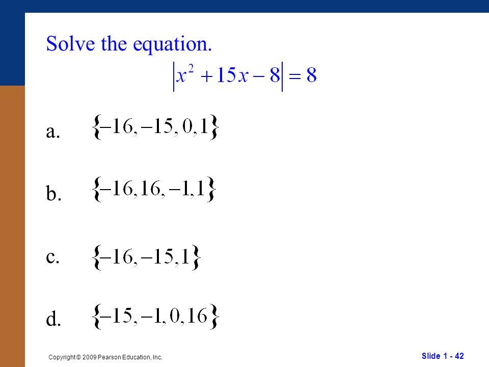Slide 1 - 42 Copyright © 2009 Pearson Education, Inc. Solve the equation. a. b. c. d.