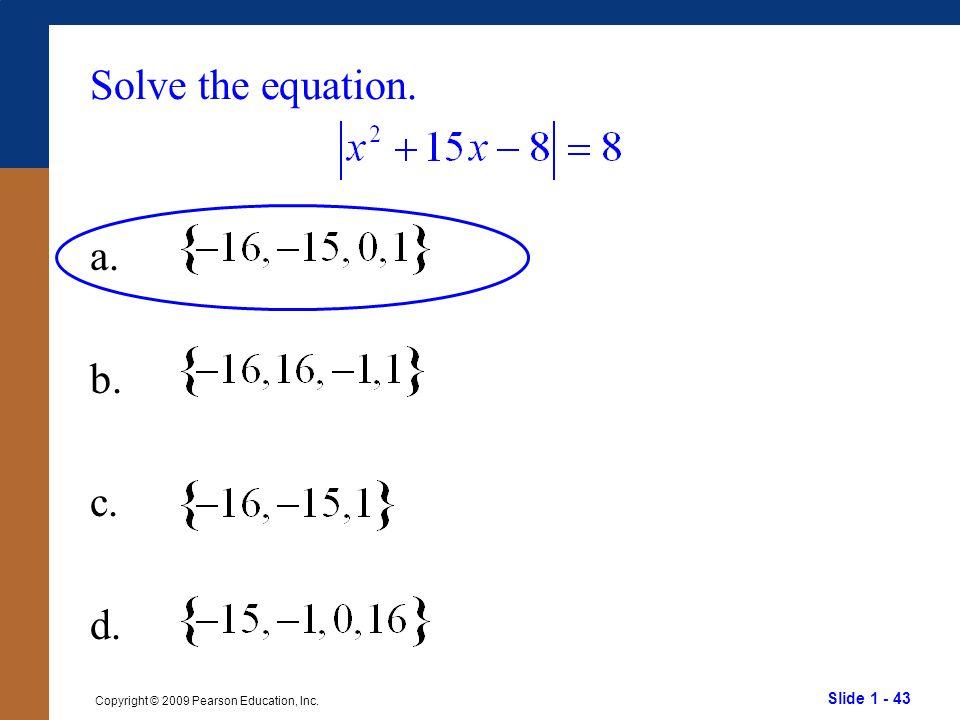 Slide 1 - 43 Copyright © 2009 Pearson Education, Inc. Solve the equation. a. b. c. d.