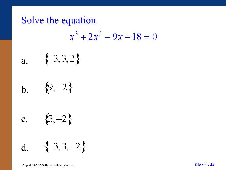 Slide 1 - 44 Copyright © 2009 Pearson Education, Inc. Solve the equation. a. b. c. d.
