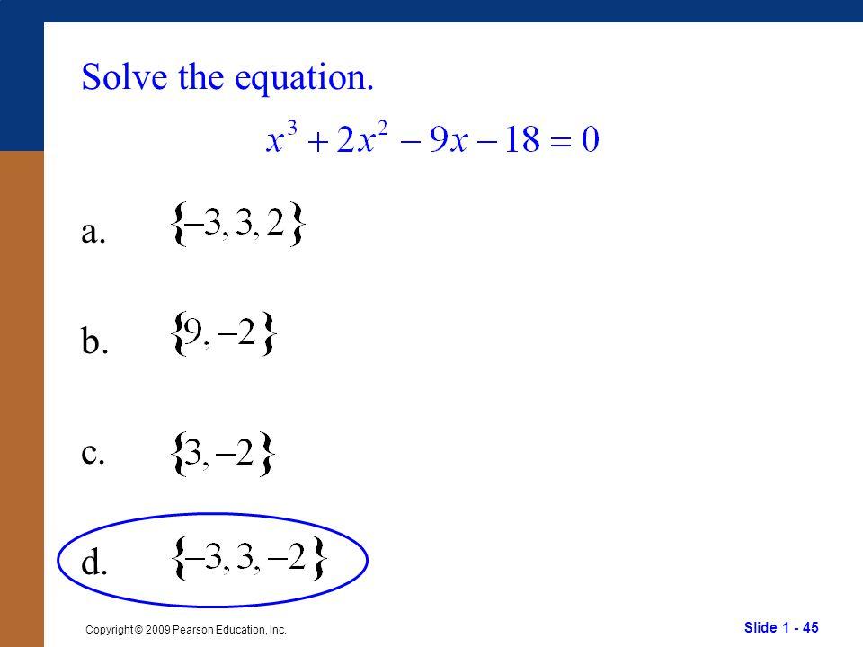 Slide 1 - 45 Copyright © 2009 Pearson Education, Inc. Solve the equation. a. b. c. d.
