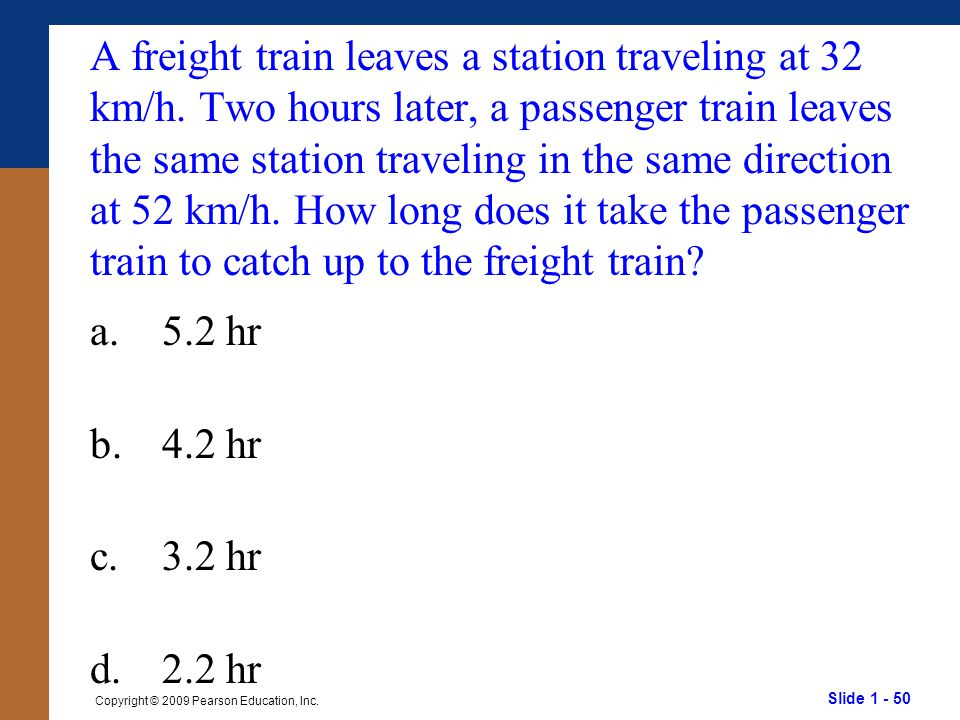 Slide 1 - 50 Copyright © 2009 Pearson Education, Inc. A freight train leaves a station traveling at 32 km/h. Two hours later, a passenger train leaves