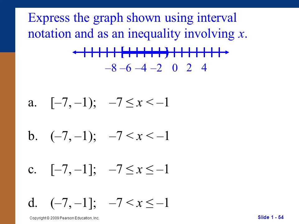 Slide 1 - 54 Copyright © 2009 Pearson Education, Inc. Express the graph shown using interval notation and as an inequality involving x. a.[–7, –1); –7