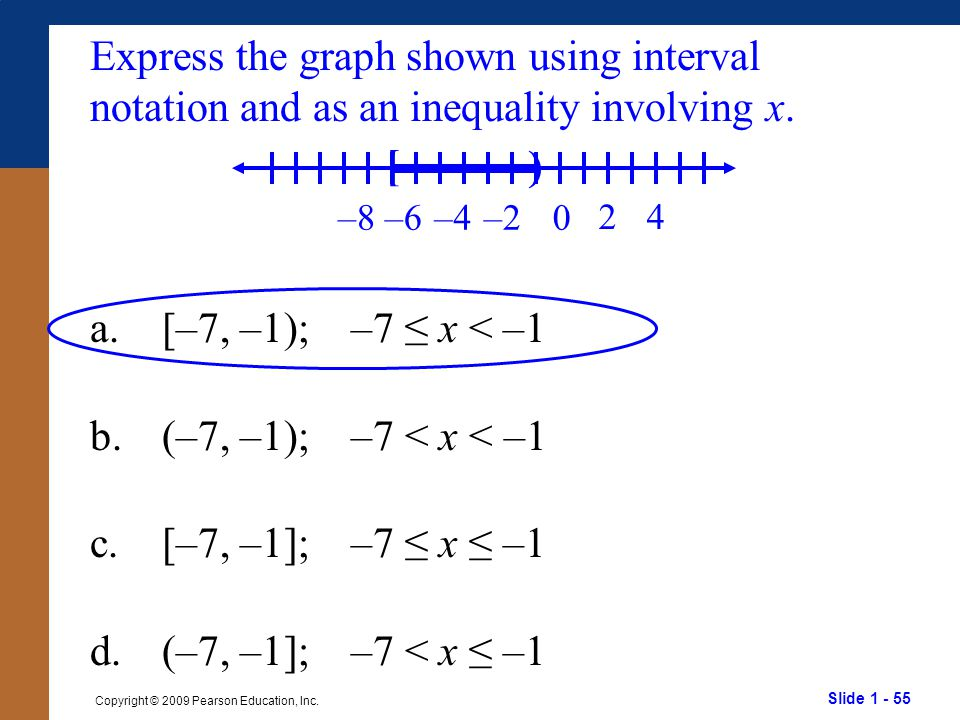 Slide 1 - 55 Copyright © 2009 Pearson Education, Inc. Express the graph shown using interval notation and as an inequality involving x. a.[–7, –1); –7