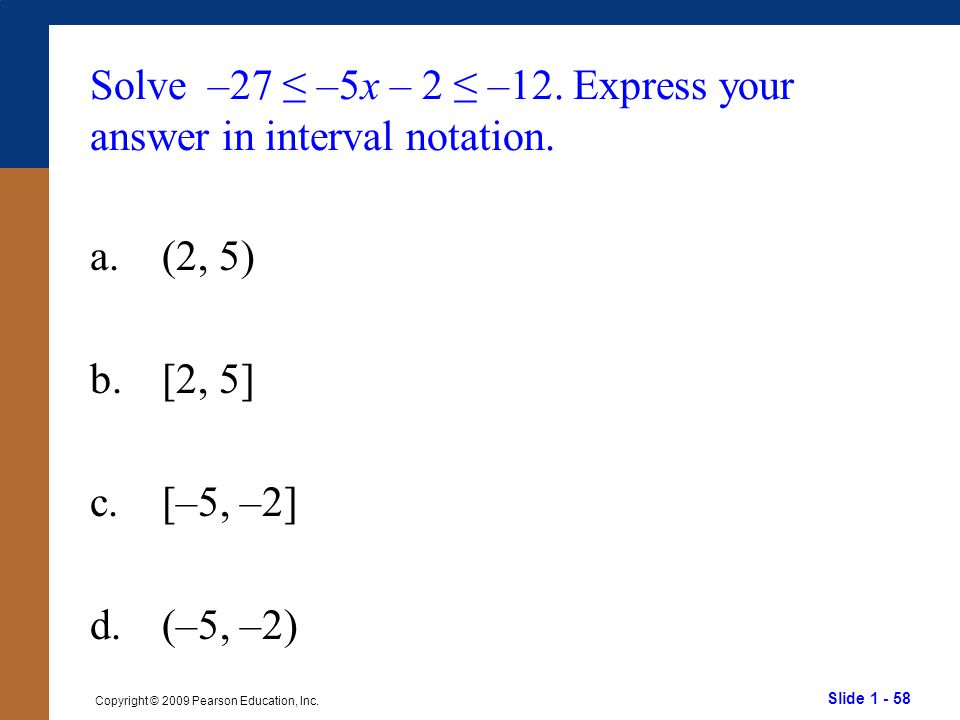 Slide 1 - 58 Copyright © 2009 Pearson Education, Inc. Solve –27 ≤ –5x – 2 ≤ –12. Express your answer in interval notation. a.(2, 5) b.[2, 5] c.[–5, –2