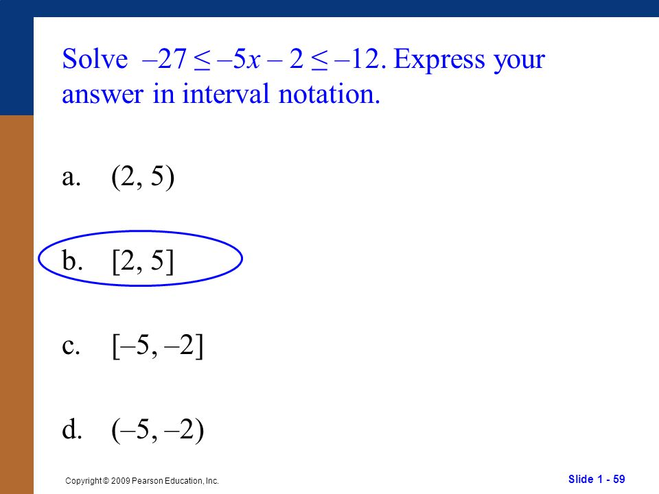 Slide 1 - 59 Copyright © 2009 Pearson Education, Inc. Solve –27 ≤ –5x – 2 ≤ –12. Express your answer in interval notation. a.(2, 5) b.[2, 5] c.[–5, –2