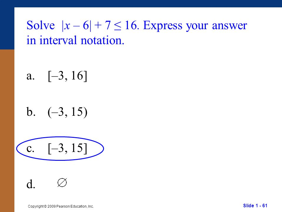 Slide 1 - 61 Copyright © 2009 Pearson Education, Inc. Solve |x – 6| + 7 ≤ 16. Express your answer in interval notation. a.[–3, 16] b.(–3, 15) c.[–3, 1
