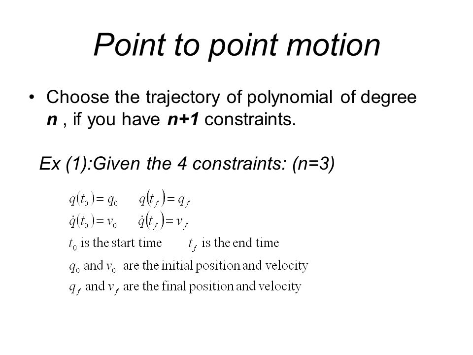 Point to point motion Choose the trajectory of polynomial of degree n, if you have n+1 constraints. Ex (1):Given the 4 constraints: (n=3)