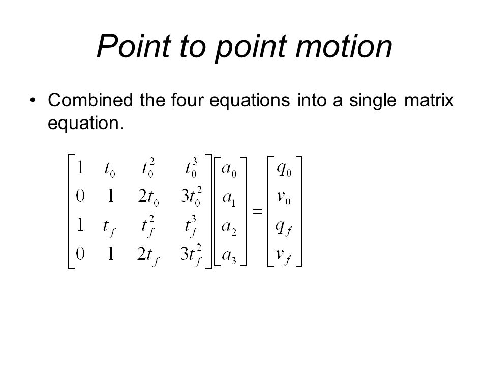 Point to point motion Combined the four equations into a single matrix equation.