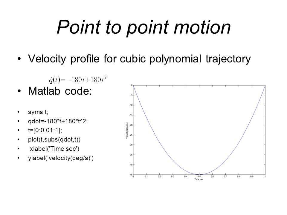 Point to point motion Velocity profile for cubic polynomial trajectory Matlab code: syms t; qdot=-180*t+180*t^2; t=[0:0.01:1]; plot(t,subs(qdot,t)) xl