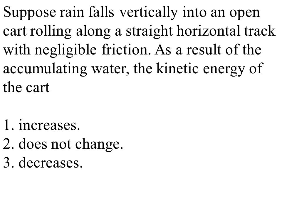 Suppose rain falls vertically into an open cart rolling along a straight horizontal track with negligible friction.