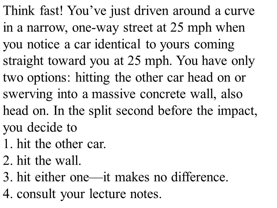 Think fast! You've just driven around a curve in a narrow, one-way street at 25 mph when you notice a car identical to yours coming straight toward yo