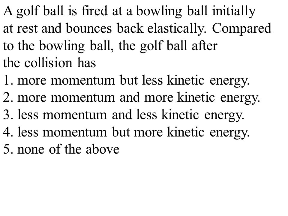 A golf ball is fired at a bowling ball initially at rest and bounces back elastically.