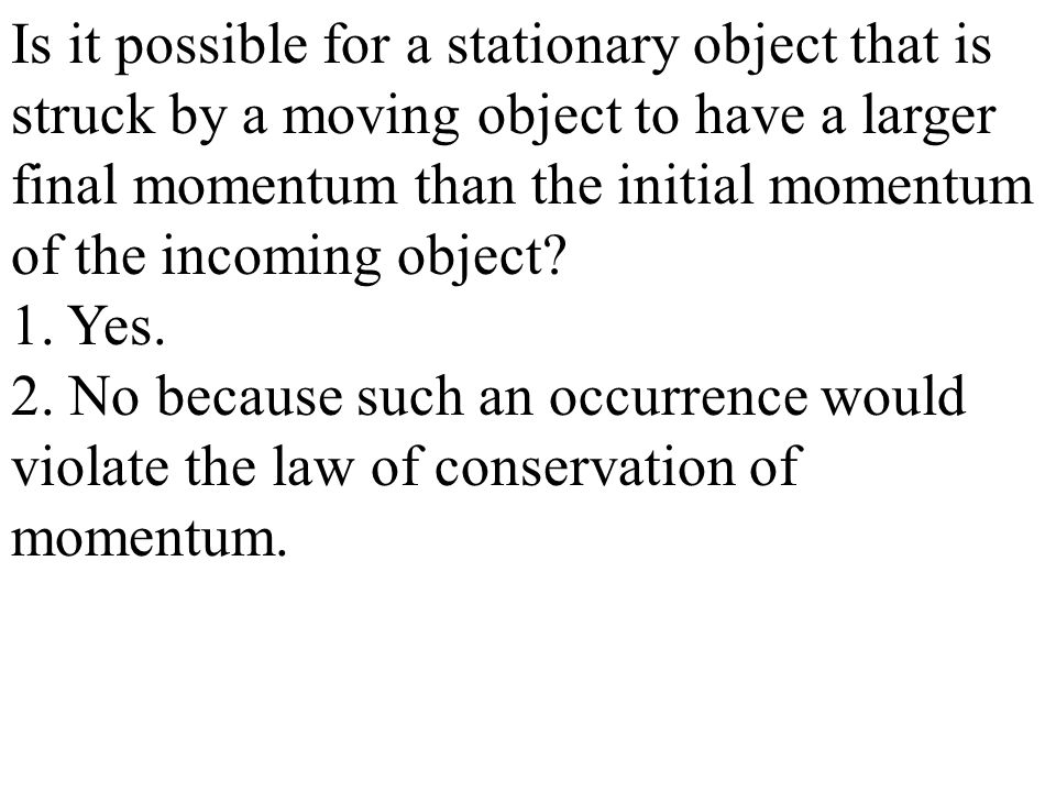 Is it possible for a stationary object that is struck by a moving object to have a larger final momentum than the initial momentum of the incoming object.