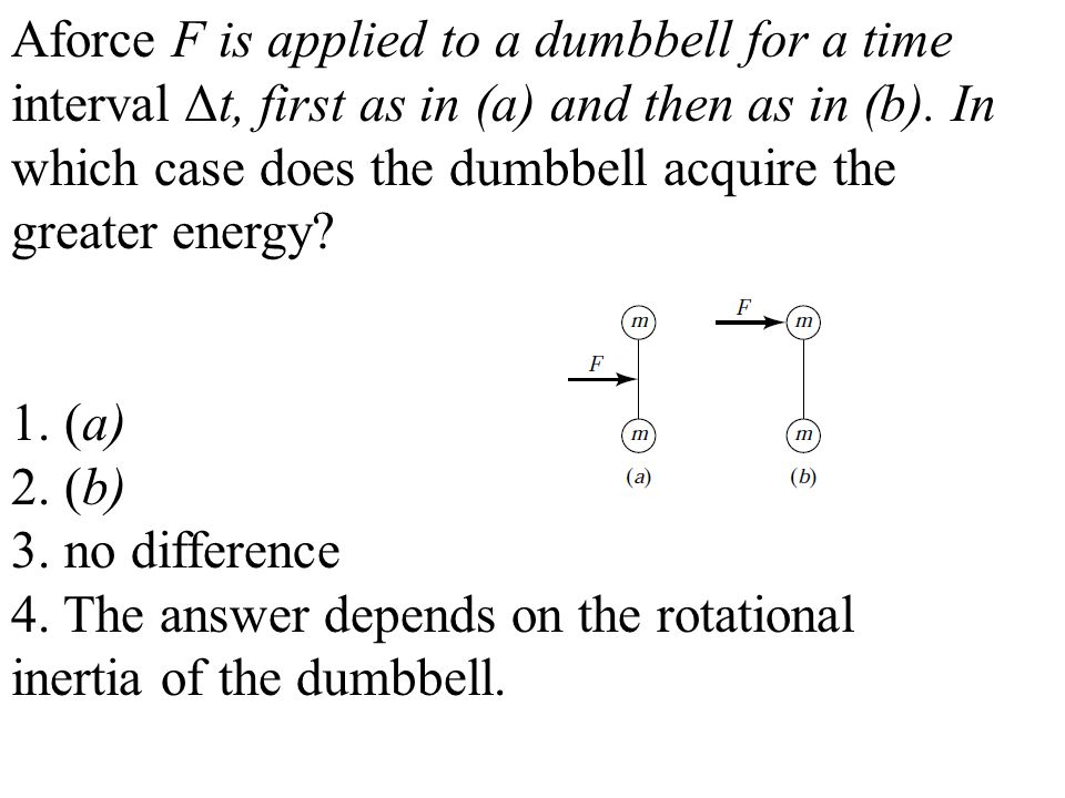 Aforce F is applied to a dumbbell for a time interval Δt, first as in (a) and then as in (b).