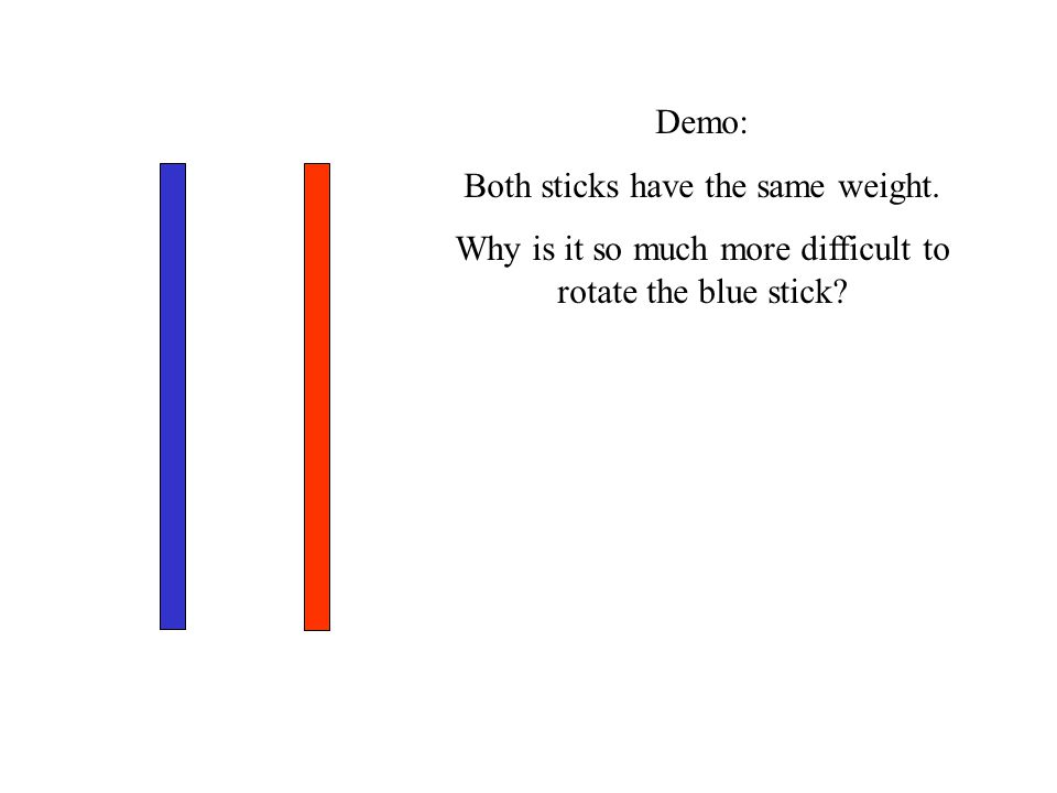 Demo: Both sticks have the same weight. Why is it so much more difficult to rotate the blue stick?