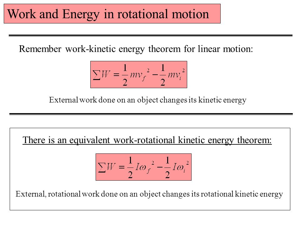 Work and Energy in rotational motion Remember work-kinetic energy theorem for linear motion: There is an equivalent work-rotational kinetic energy theorem: External work done on an object changes its kinetic energy External, rotational work done on an object changes its rotational kinetic energy
