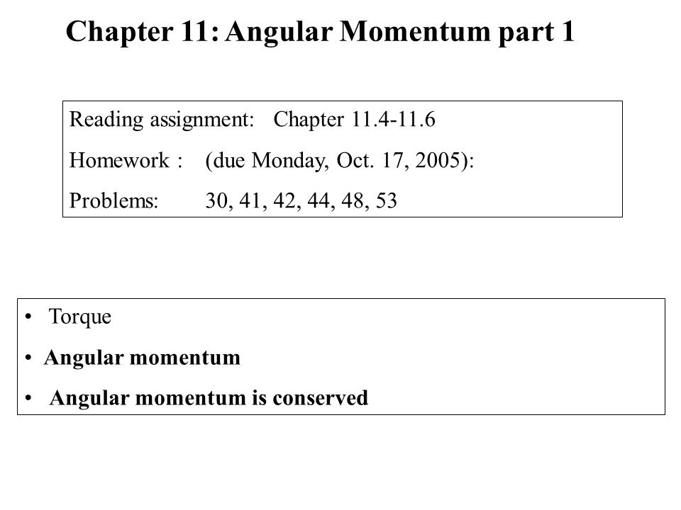 Torque Angular momentum Angular momentum is conserved Chapter 11: Angular Momentum part 1 Reading assignment: Chapter 11.4-11.6 Homework :(due Monday, Oct.