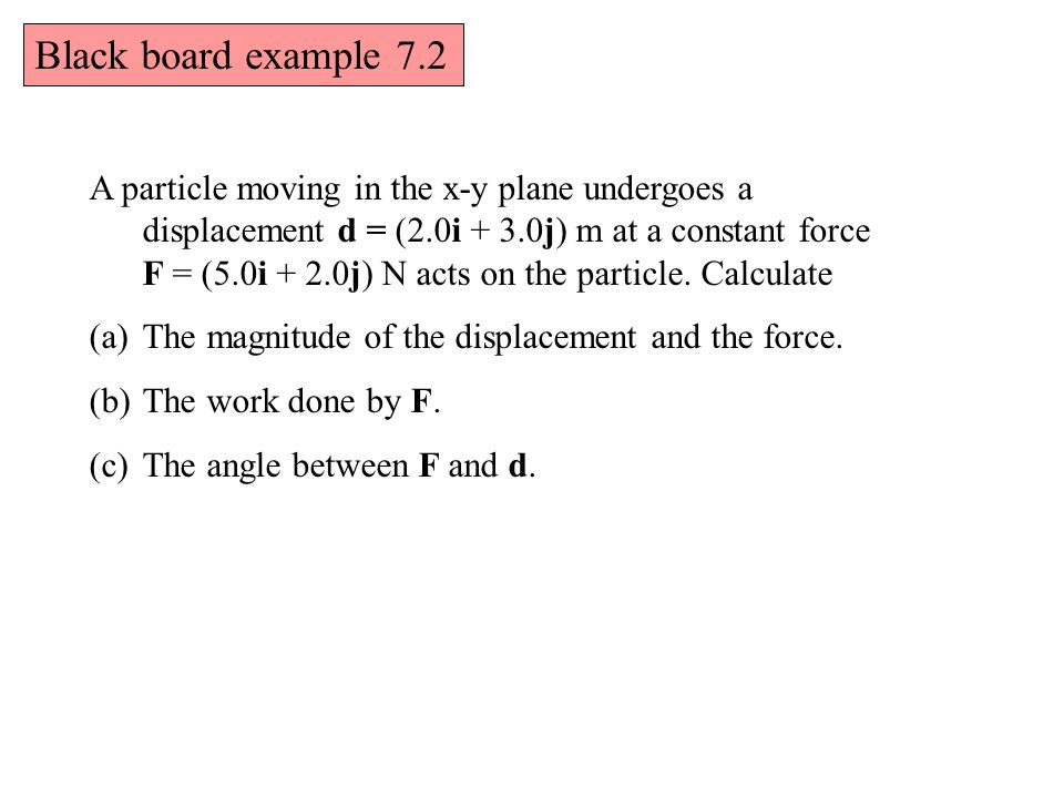 Black board example 7.2 A particle moving in the x-y plane undergoes a displacement d = (2.0i + 3.0j) m at a constant force F = (5.0i + 2.0j) N acts on the particle.