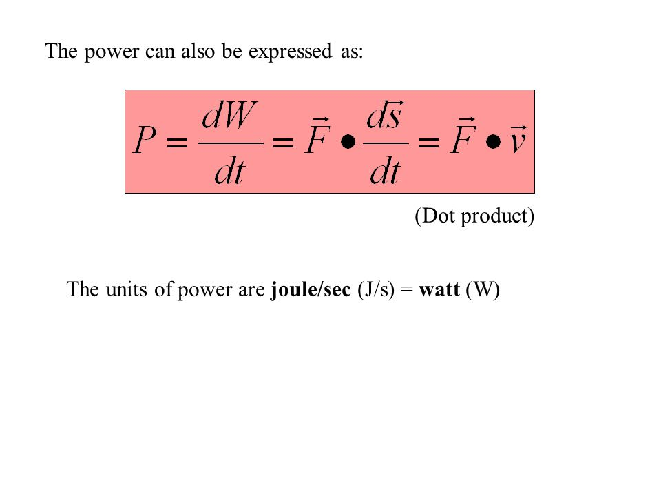 The power can also be expressed as: The units of power are joule/sec (J/s) = watt (W) (Dot product)
