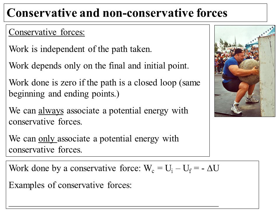 Conservative and non-conservative forces Conservative forces: Work is independent of the path taken.
