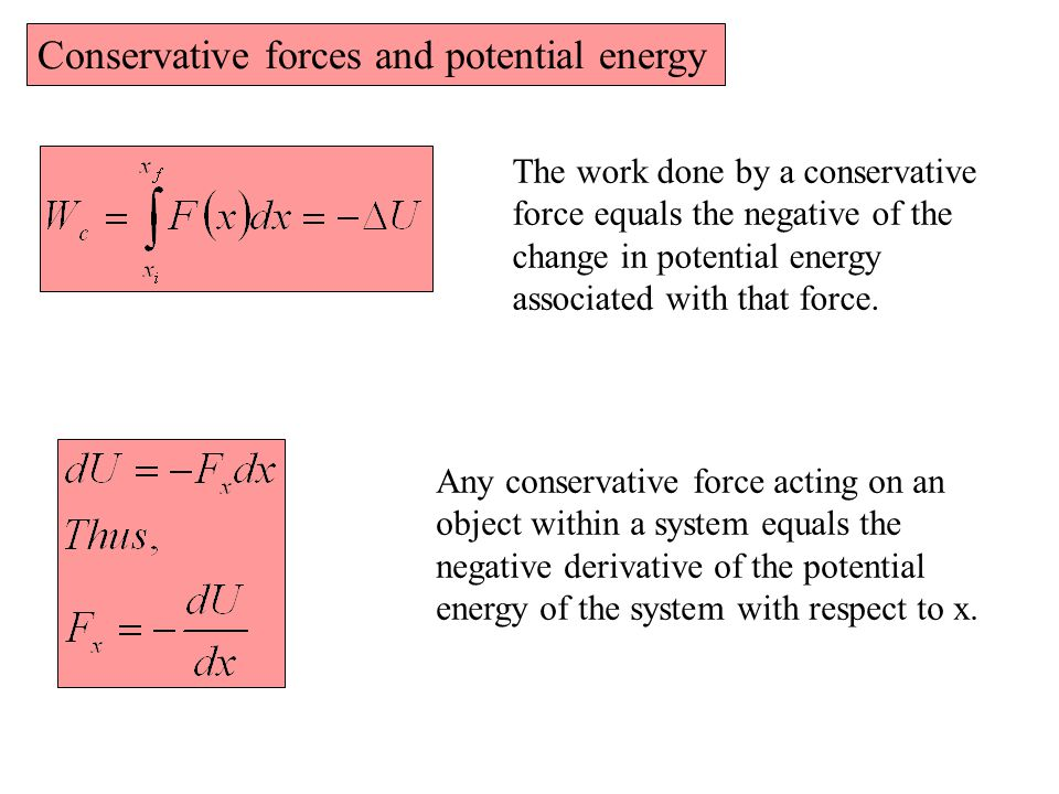 Conservative forces and potential energy The work done by a conservative force equals the negative of the change in potential energy associated with that force.