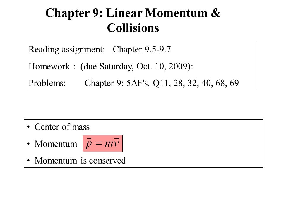 Center of mass Momentum Momentum is conserved Chapter 9: Linear Momentum & Collisions Reading assignment: Chapter 9.5-9.7 Homework : (due Saturday, Oct.