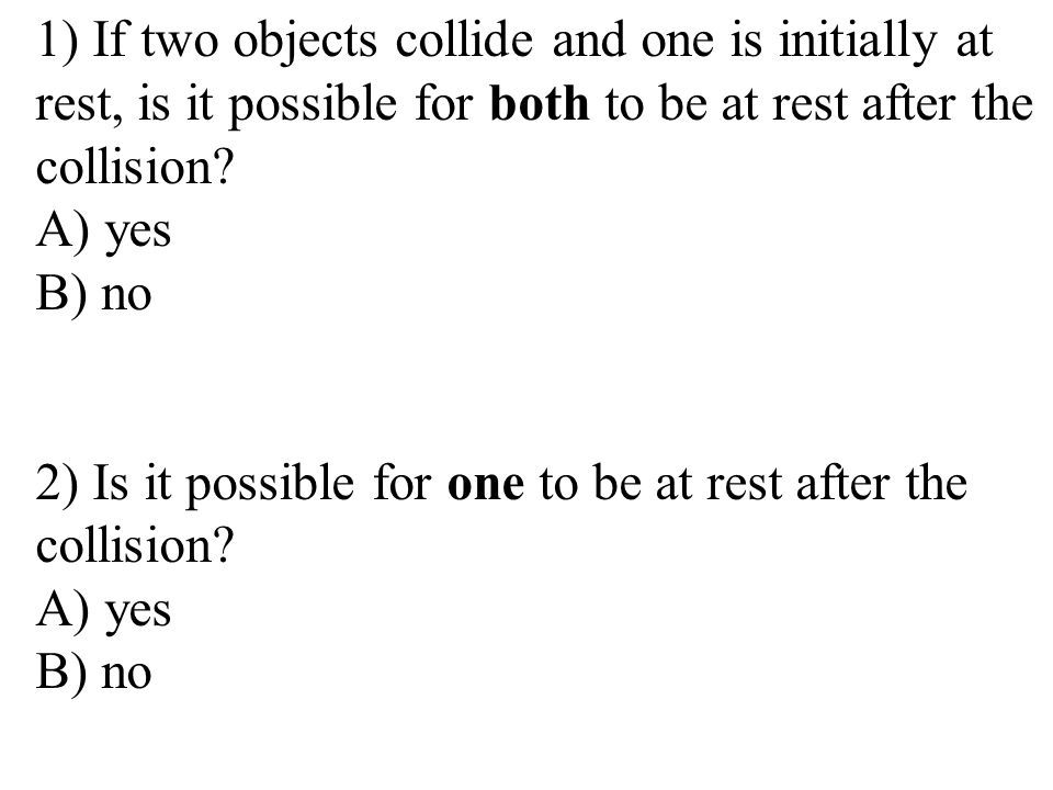 1) If two objects collide and one is initially at rest, is it possible for both to be at rest after the collision.