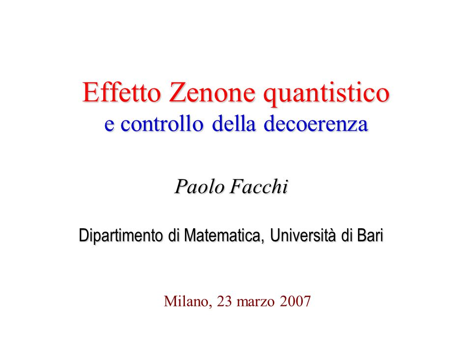 Effetto Zenone quantistico e controllo della decoerenza Milano, 23 marzo 2007 Paolo Facchi Dipartimento di Matematica, Università di Bari