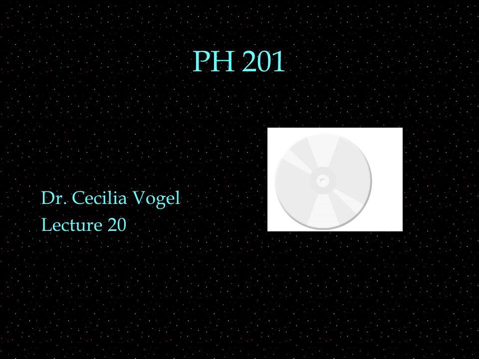PH 201 Dr. Cecilia Vogel Lecture 20