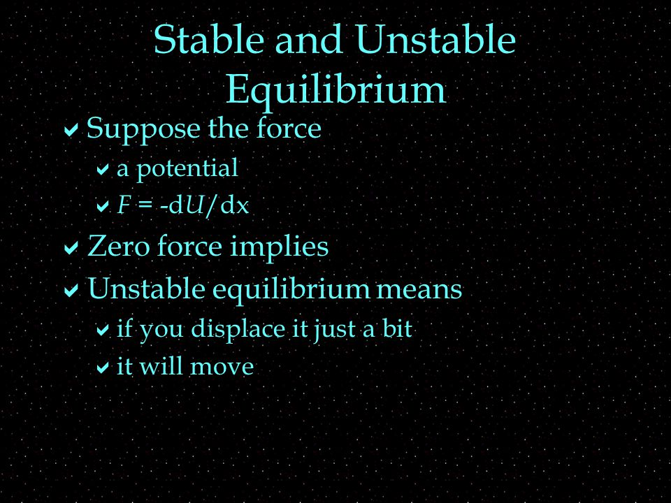 Stable and Unstable Equilibrium  Suppose the force  a potential  F = -d U /dx  Zero force implies  Unstable equilibrium means  if you displace it just a bit  it will move