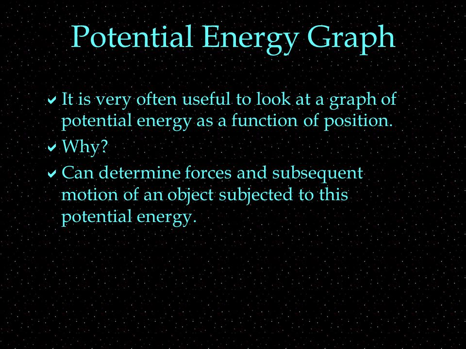 Potential Energy Graph  It is very often useful to look at a graph of potential energy as a function of position.