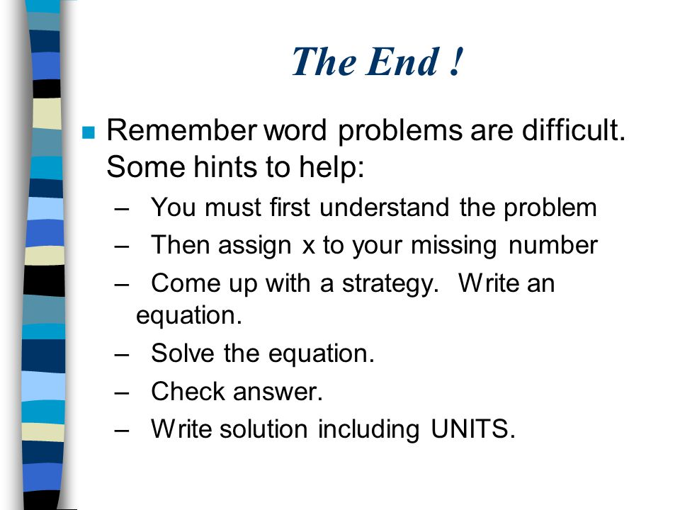 The End ! n Remember word problems are difficult. Some hints to help: – You must first understand the problem – Then assign x to your missing number –