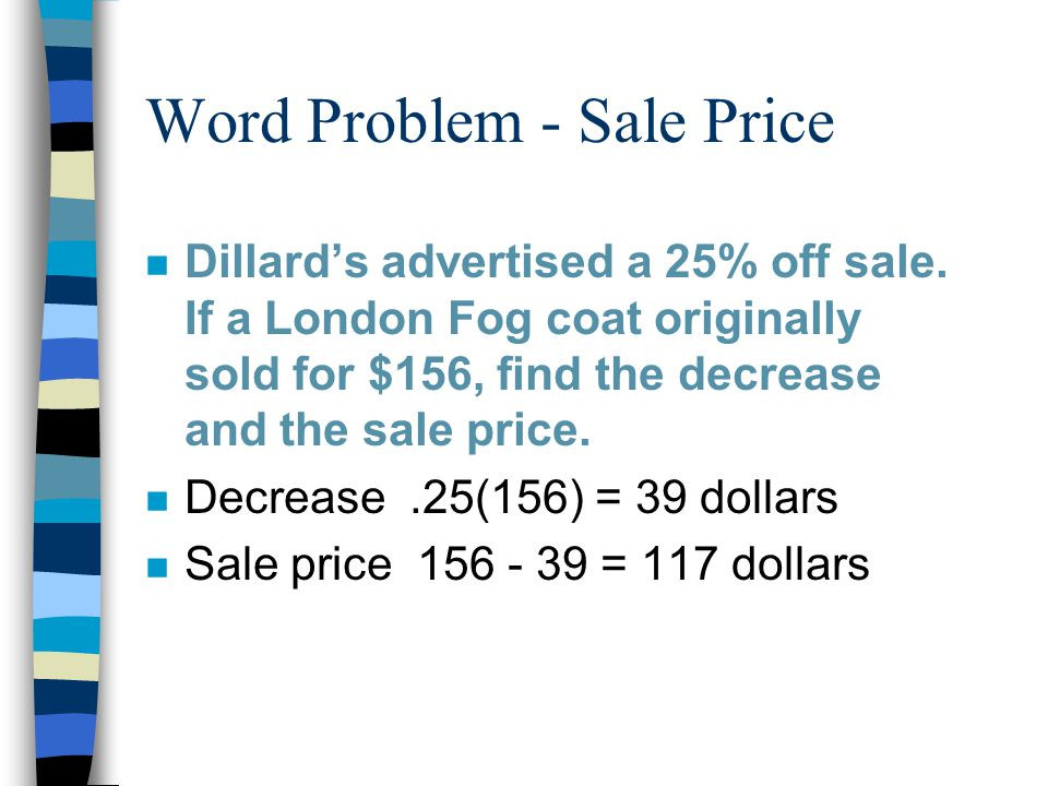 Word Problem - Sale Price n Dillard's advertised a 25% off sale. If a London Fog coat originally sold for $156, find the decrease and the sale price.