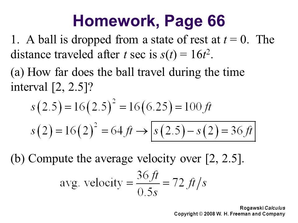 Homework, Page 66 1. A ball is dropped from a state of rest at t = 0. The distance traveled after t sec is s(t) = 16t 2. (a) How far does the ball tra
