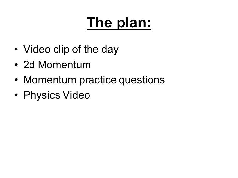 The plan: Video clip of the day 2d Momentum Momentum practice questions Physics Video