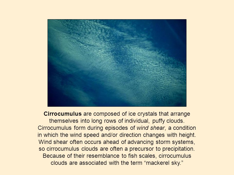 Cirrocumulus are composed of ice crystals that arrange themselves into long rows of individual, puffy clouds. Cirrocumulus form during episodes of win
