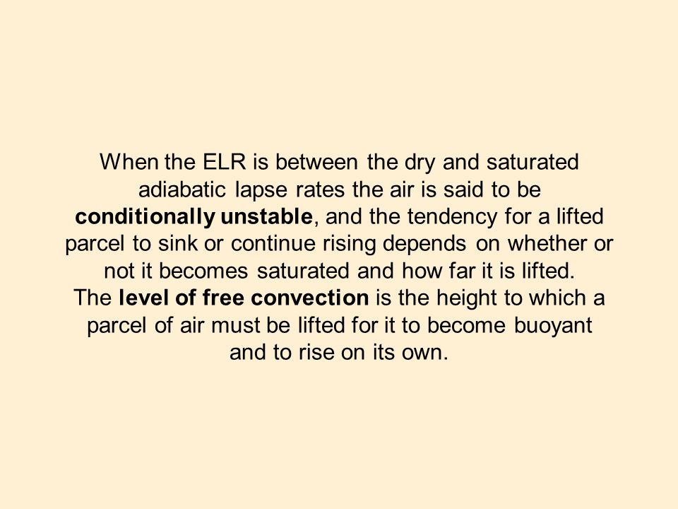 When the ELR is between the dry and saturated adiabatic lapse rates the air is said to be conditionally unstable, and the tendency for a lifted parcel